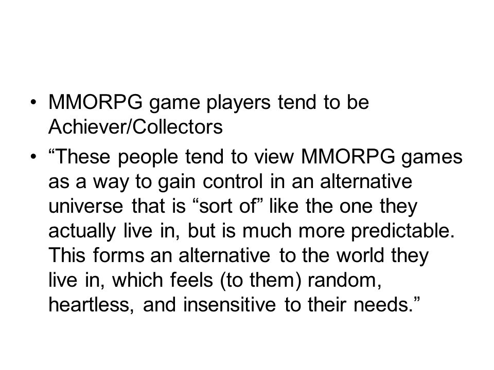 MMORPG game players tend to be Achiever/Collectors These people tend to view MMORPG games as a way to gain control in an alternative universe that is sort of like the one they actually live in, but is much more predictable.