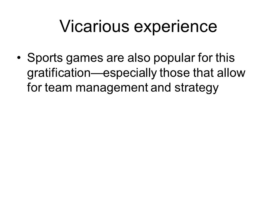 Vicarious experience Sports games are also popular for this gratification—especially those that allow for team management and strategy