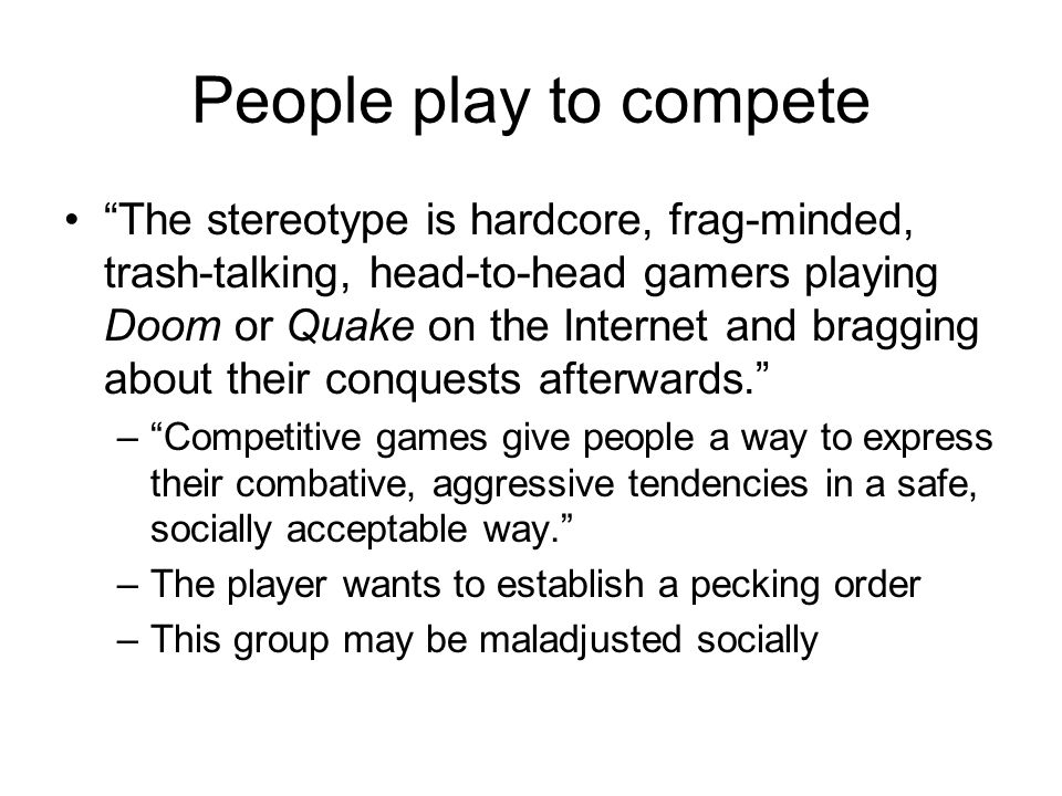 People play to compete The stereotype is hardcore, frag-minded, trash-talking, head-to-head gamers playing Doom or Quake on the Internet and bragging about their conquests afterwards. – Competitive games give people a way to express their combative, aggressive tendencies in a safe, socially acceptable way. –The player wants to establish a pecking order –This group may be maladjusted socially