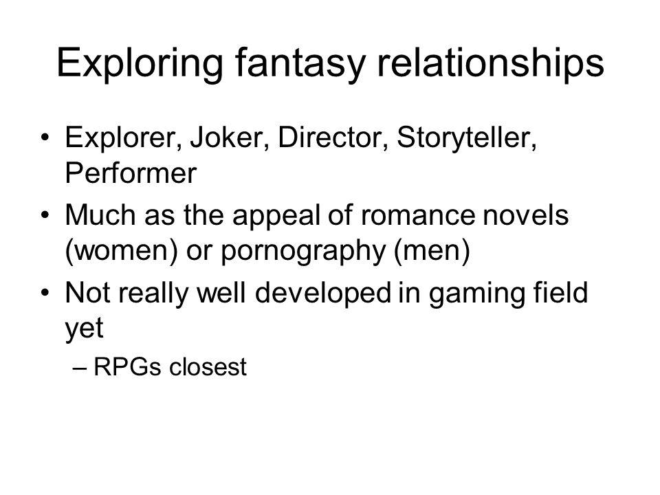 Exploring fantasy relationships Explorer, Joker, Director, Storyteller, Performer Much as the appeal of romance novels (women) or pornography (men) Not really well developed in gaming field yet –RPGs closest