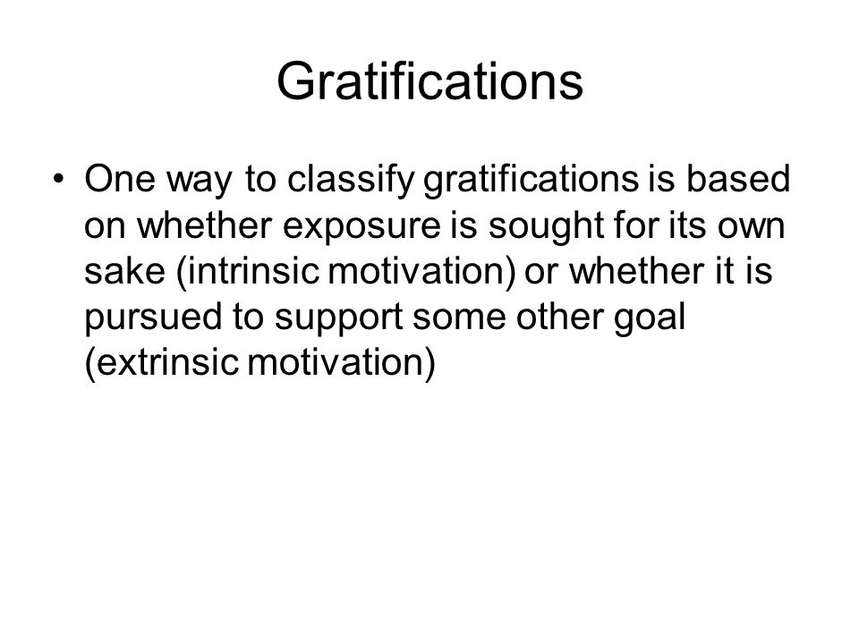 Gratifications One way to classify gratifications is based on whether exposure is sought for its own sake (intrinsic motivation) or whether it is pursued to support some other goal (extrinsic motivation)