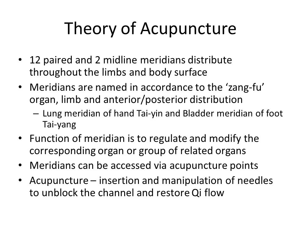 Theory of Acupuncture 12 paired and 2 midline meridians distribute throughout the limbs and body surface Meridians are named in accordance to the 'zang-fu' organ, limb and anterior/posterior distribution – Lung meridian of hand Tai-yin and Bladder meridian of foot Tai-yang Function of meridian is to regulate and modify the corresponding organ or group of related organs Meridians can be accessed via acupuncture points Acupuncture – insertion and manipulation of needles to unblock the channel and restore Qi flow