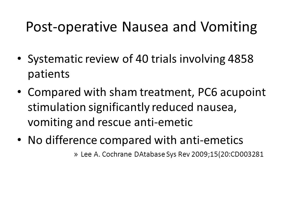 Post-operative Nausea and Vomiting Systematic review of 40 trials involving 4858 patients Compared with sham treatment, PC6 acupoint stimulation significantly reduced nausea, vomiting and rescue anti-emetic No difference compared with anti-emetics » Lee A.
