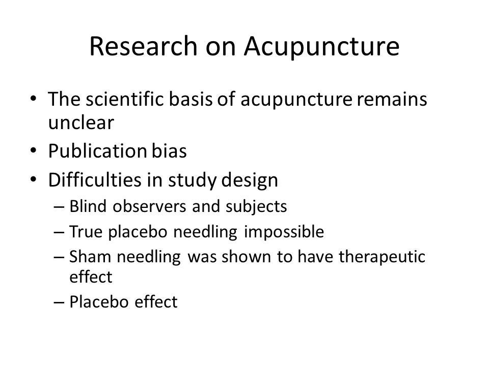 Research on Acupuncture The scientific basis of acupuncture remains unclear Publication bias Difficulties in study design – Blind observers and subjects – True placebo needling impossible – Sham needling was shown to have therapeutic effect – Placebo effect