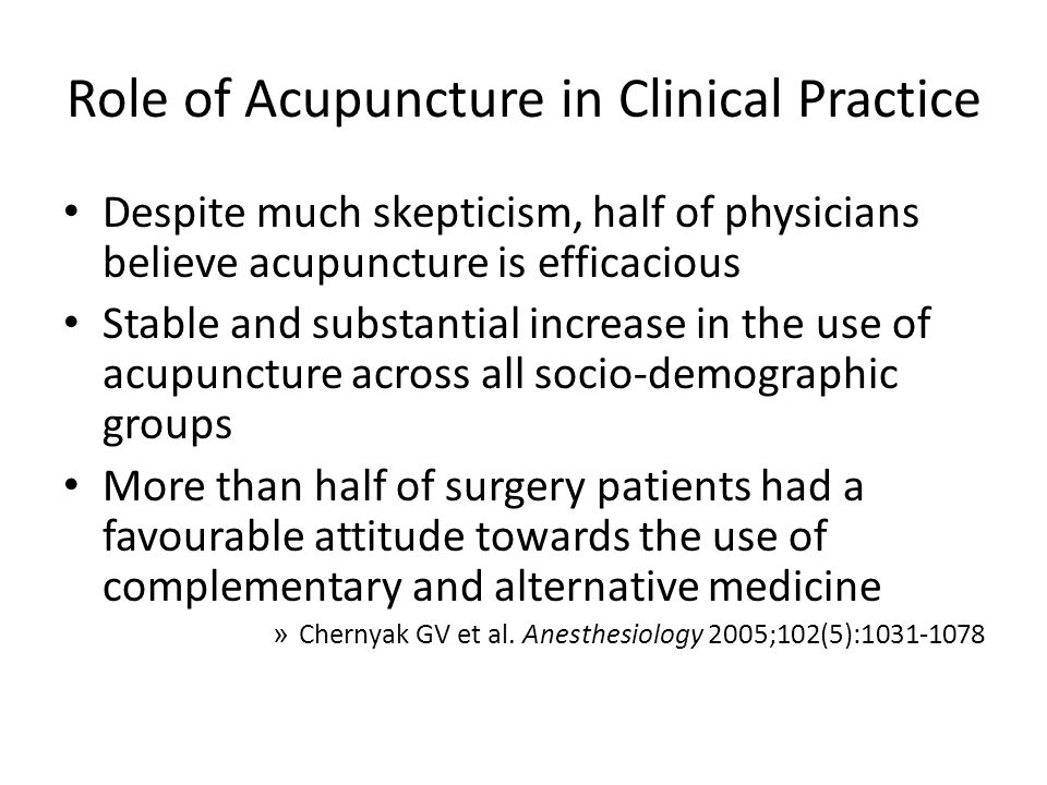 Role of Acupuncture in Clinical Practice Despite much skepticism, half of physicians believe acupuncture is efficacious Stable and substantial increase in the use of acupuncture across all socio-demographic groups More than half of surgery patients had a favourable attitude towards the use of complementary and alternative medicine » Chernyak GV et al.