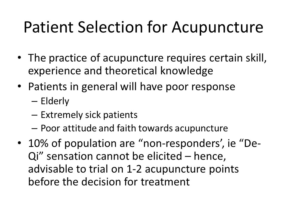 Patient Selection for Acupuncture The practice of acupuncture requires certain skill, experience and theoretical knowledge Patients in general will have poor response – Elderly – Extremely sick patients – Poor attitude and faith towards acupuncture 10% of population are non-responders', ie De- Qi sensation cannot be elicited – hence, advisable to trial on 1-2 acupuncture points before the decision for treatment