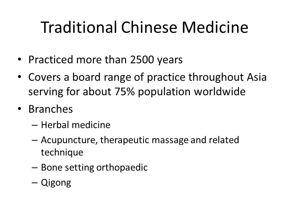 Traditional Chinese Medicine Practiced more than 2500 years Covers a board range of practice throughout Asia serving for about 75% population worldwide Branches – Herbal medicine – Acupuncture, therapeutic massage and related technique – Bone setting orthopaedic – Qigong