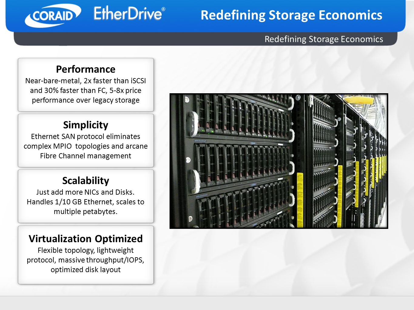 Redefining Storage Economics Performance Near-bare-metal, 2x faster than iSCSI and 30% faster than FC, 5-8x price performance over legacy storage Simplicity Ethernet SAN protocol eliminates complex MPIO topologies and arcane Fibre Channel management Scalability Just add more NICs and Disks.