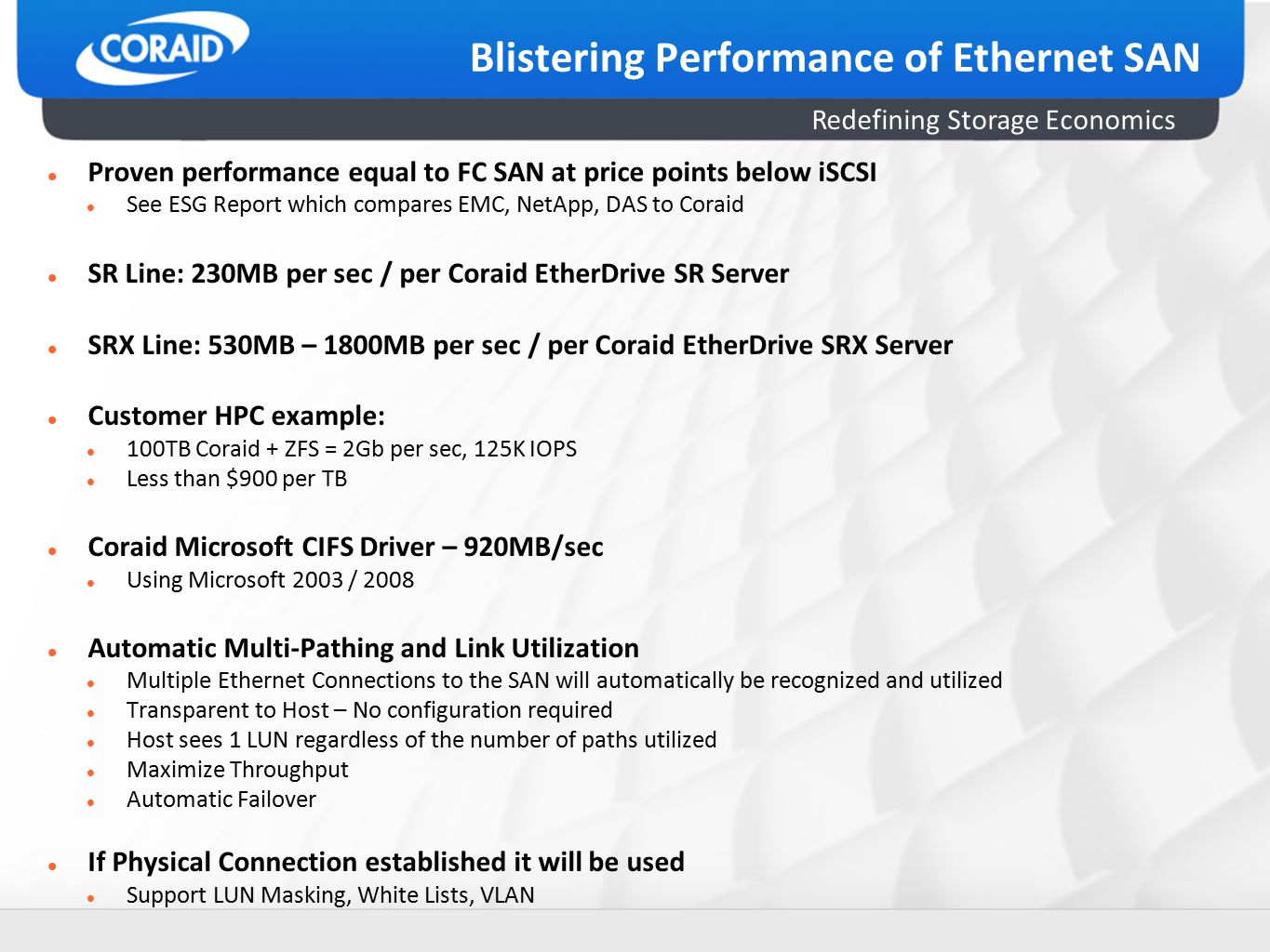 Redefining Storage Economics Blistering Performance of Ethernet SAN Proven performance equal to FC SAN at price points below iSCSI See ESG Report which compares EMC, NetApp, DAS to Coraid SR Line: 230MB per sec / per Coraid EtherDrive SR Server SRX Line: 530MB – 1800MB per sec / per Coraid EtherDrive SRX Server Customer HPC example: 100TB Coraid + ZFS = 2Gb per sec, 125K IOPS Less than $900 per TB Coraid Microsoft CIFS Driver – 920MB/sec Using Microsoft 2003 / 2008 Automatic Multi-Pathing and Link Utilization Multiple Ethernet Connections to the SAN will automatically be recognized and utilized Transparent to Host – No configuration required Host sees 1 LUN regardless of the number of paths utilized Maximize Throughput Automatic Failover If Physical Connection established it will be used Support LUN Masking, White Lists, VLAN