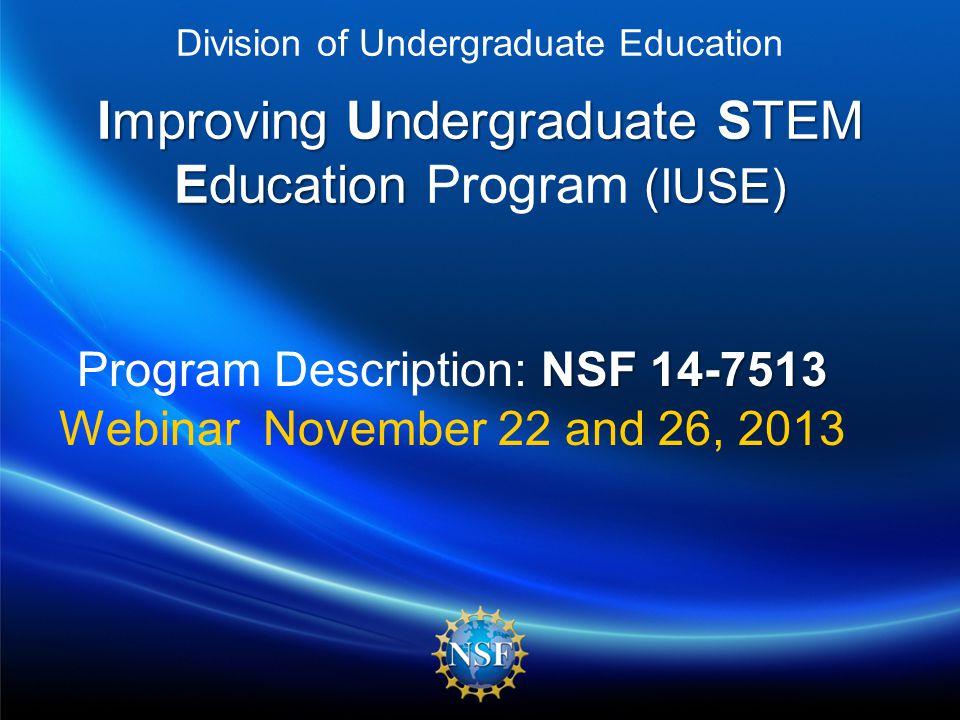 Improving Undergraduate STEM Education (IUSE) Division of Undergraduate Education Improving Undergraduate STEM Education Program (IUSE) NSF 14-7513 Program Description: NSF 14-7513 Webinar November 22 and 26, 2013