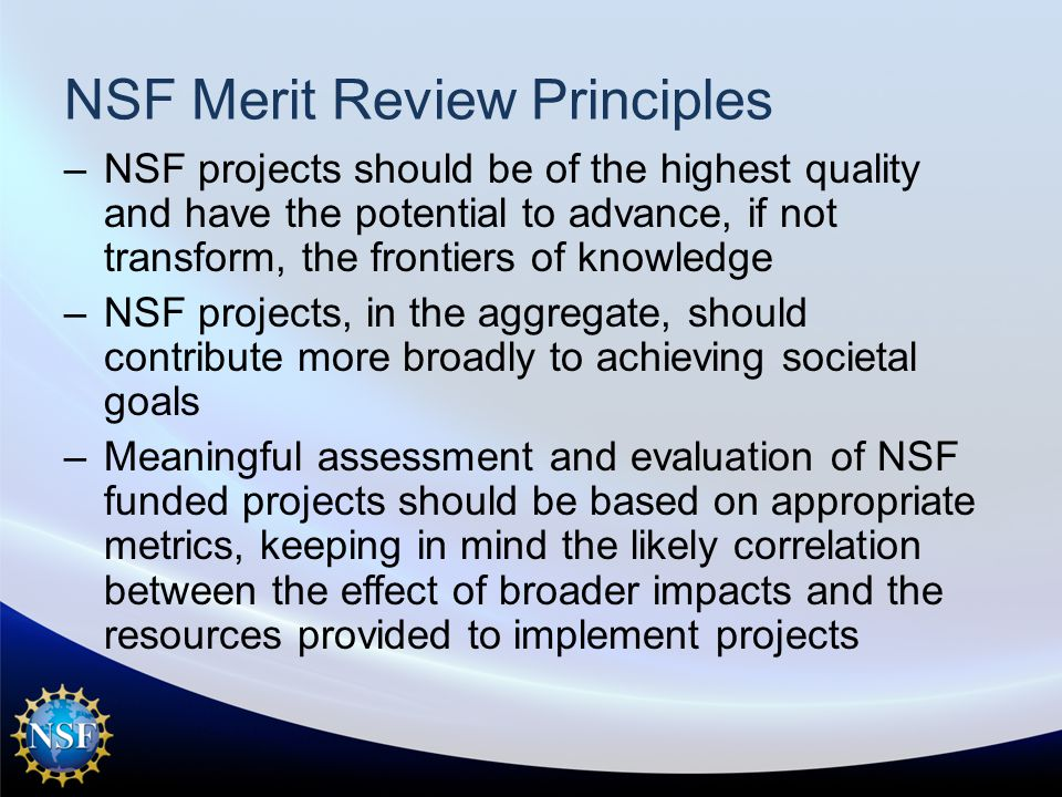 NSF Merit Review Principles –NSF projects should be of the highest quality and have the potential to advance, if not transform, the frontiers of knowledge –NSF projects, in the aggregate, should contribute more broadly to achieving societal goals –Meaningful assessment and evaluation of NSF funded projects should be based on appropriate metrics, keeping in mind the likely correlation between the effect of broader impacts and the resources provided to implement projects