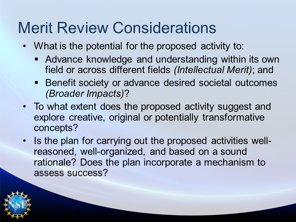 Merit Review Considerations What is the potential for the proposed activity to:  Advance knowledge and understanding within its own field or across different fields (Intellectual Merit); and  Benefit society or advance desired societal outcomes (Broader Impacts).