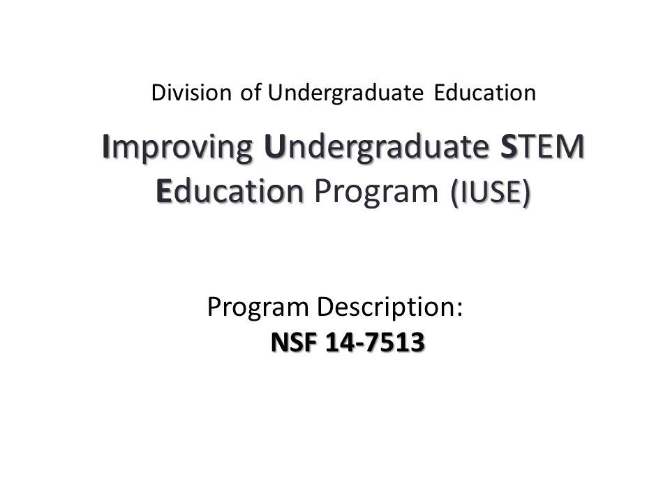 Improving Undergraduate STEM Education (IUSE) Division of Undergraduate Education Improving Undergraduate STEM Education Program (IUSE) NSF 14-7513 Program Description: NSF 14-7513