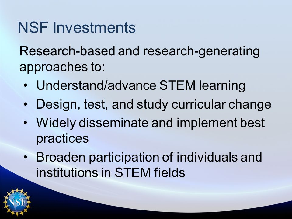 NSF Investments Research-based and research-generating approaches to: Understand/advance STEM learning Design, test, and study curricular change Widely disseminate and implement best practices Broaden participation of individuals and institutions in STEM fields