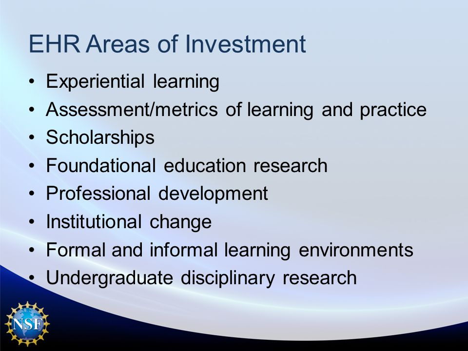 EHR Areas of Investment Experiential learning Assessment/metrics of learning and practice Scholarships Foundational education research Professional development Institutional change Formal and informal learning environments Undergraduate disciplinary research