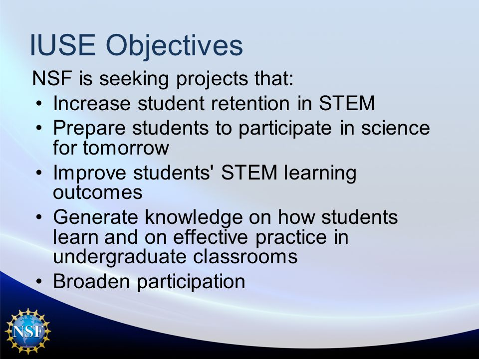 IUSE Objectives NSF is seeking projects that: Increase student retention in STEM Prepare students to participate in science for tomorrow Improve students STEM learning outcomes Generate knowledge on how students learn and on effective practice in undergraduate classrooms Broaden participation