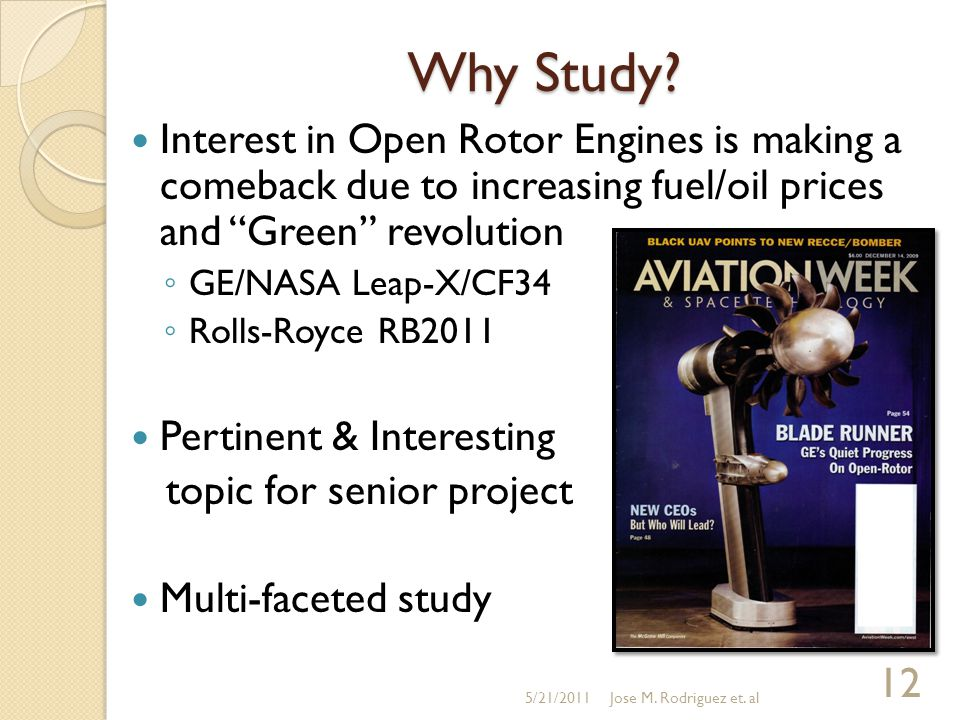 "Why Study? Interest in Open Rotor Engines is making a comeback due to increasing fuel/oil prices and ""Green"" revolution ◦ GE/NASA Leap-X/CF34 ◦ Rolls-"