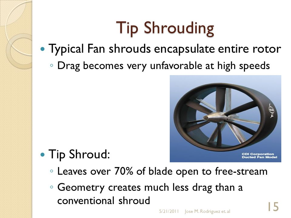Tip Shrouding Typical Fan shrouds encapsulate entire rotor ◦ Drag becomes very unfavorable at high speeds Tip Shroud: ◦ Leaves over 70% of blade open to free-stream ◦ Geometry creates much less drag than a conventional shroud 5/21/2011 15 Jose M.