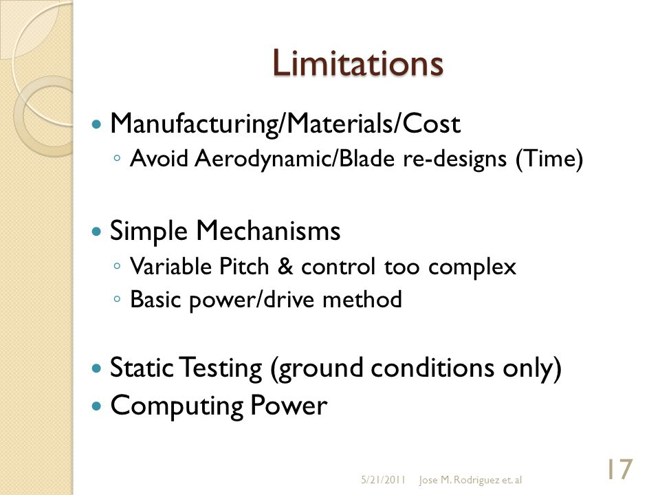 Limitations Manufacturing/Materials/Cost ◦ Avoid Aerodynamic/Blade re-designs (Time) Simple Mechanisms ◦ Variable Pitch & control too complex ◦ Basic power/drive method Static Testing (ground conditions only) Computing Power 5/21/2011 17 Jose M.
