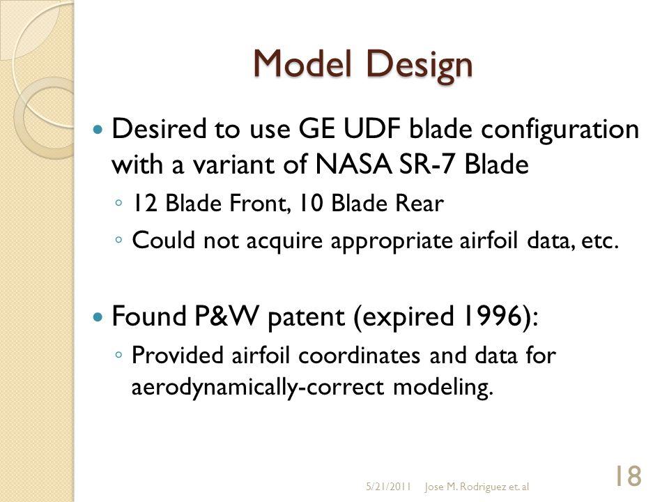 Model Design Desired to use GE UDF blade configuration with a variant of NASA SR-7 Blade ◦ 12 Blade Front, 10 Blade Rear ◦ Could not acquire appropriate airfoil data, etc.