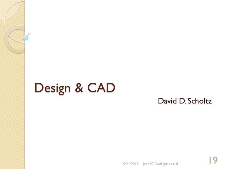 Design & CAD David D. Scholtz 5/21/2011Jose M. Rodriguez et. al 19