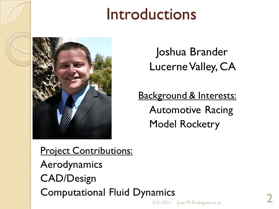 Introductions Joshua Brander Lucerne Valley, CA Background & Interests: Automotive Racing Model Rocketry Project Contributions: Aerodynamics CAD/Design Computational Fluid Dynamics 5/21/2011 2 Jose M.