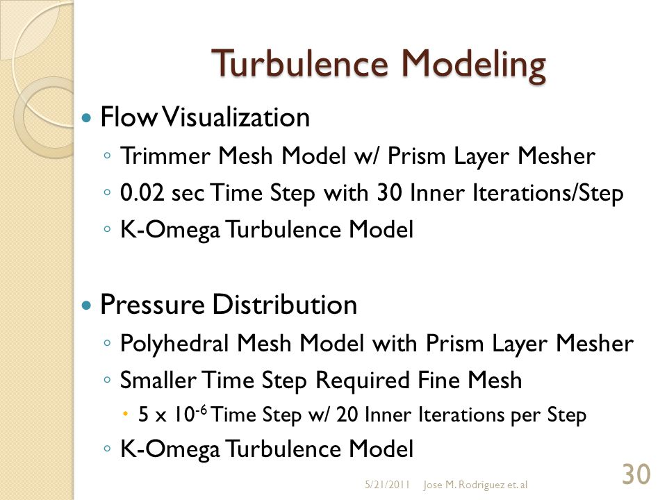 Turbulence Modeling Flow Visualization ◦ Trimmer Mesh Model w/ Prism Layer Mesher ◦ 0.02 sec Time Step with 30 Inner Iterations/Step ◦ K-Omega Turbulence Model Pressure Distribution ◦ Polyhedral Mesh Model with Prism Layer Mesher ◦ Smaller Time Step Required Fine Mesh  5 x 10 -6 Time Step w/ 20 Inner Iterations per Step ◦ K-Omega Turbulence Model 5/21/2011 30 Jose M.