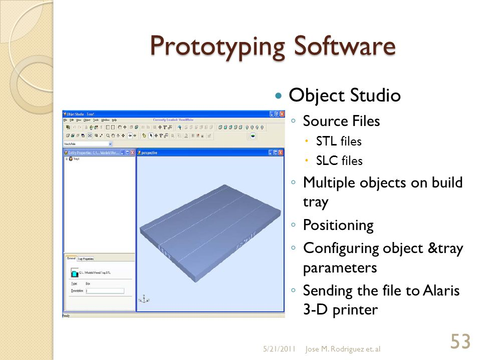 Prototyping Software Object Studio ◦ Source Files  STL files  SLC files ◦ Multiple objects on build tray ◦ Positioning ◦ Configuring object &tray pa