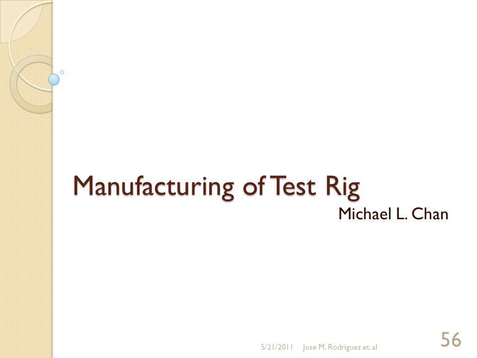 Manufacturing of Test Rig Michael L. Chan 5/21/2011Jose M. Rodriguez et. al 56