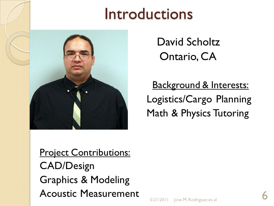Introductions David Scholtz Ontario, CA Background & Interests: Logistics/Cargo Planning Math & Physics Tutoring Project Contributions: CAD/Design Graphics & Modeling Acoustic Measurement 5/21/2011 6 Jose M.
