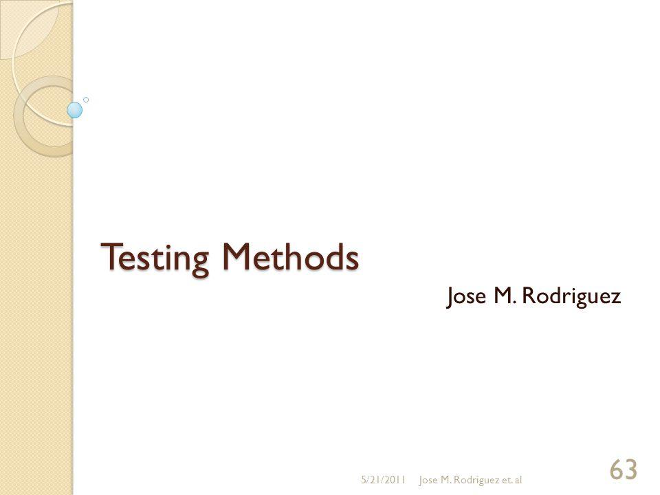 Testing Methods Jose M. Rodriguez 5/21/2011Jose M. Rodriguez et. al 63