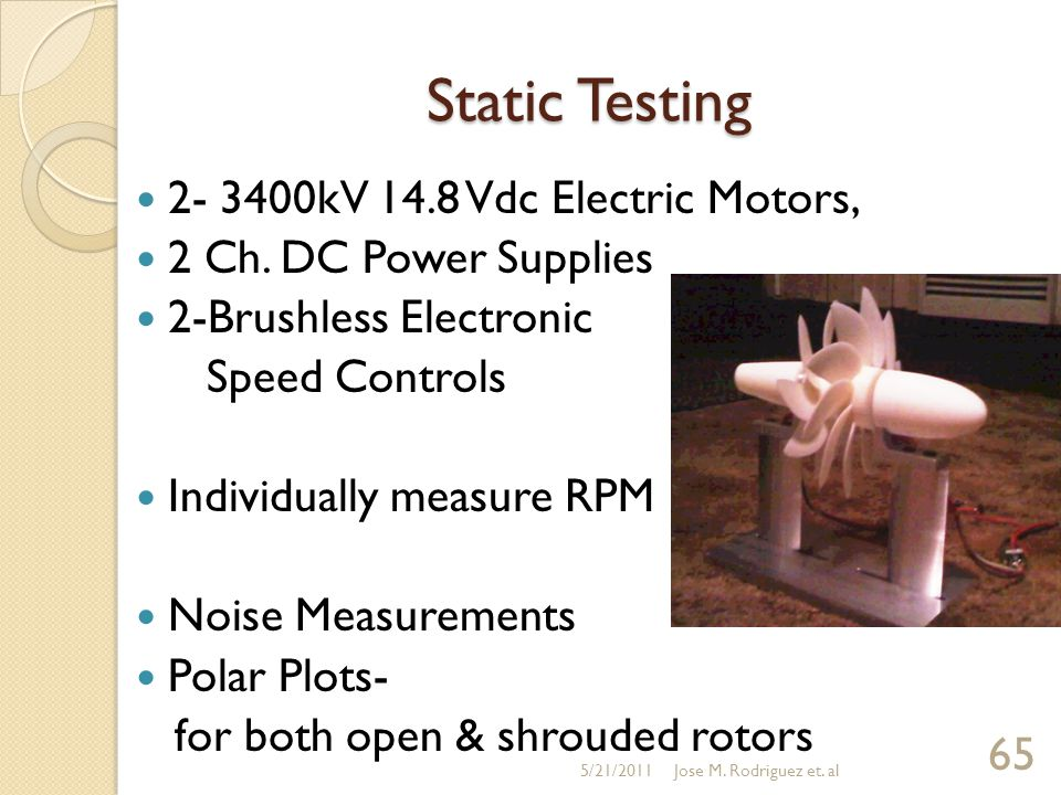 Static Testing 2- 3400kV 14.8 Vdc Electric Motors, 2 Ch. DC Power Supplies 2-Brushless Electronic Speed Controls Individually measure RPM Noise Measur