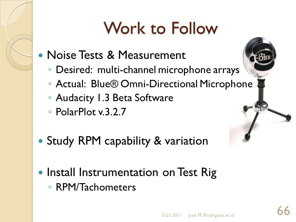 Work to Follow Noise Tests & Measurement ◦ Desired: multi-channel microphone arrays ◦ Actual: Blue® Omni-Directional Microphone ◦ Audacity 1.3 Beta Software ◦ PolarPlot v.3.2.7 Study RPM capability & variation Install Instrumentation on Test Rig ◦ RPM/Tachometers 5/21/2011Jose M.