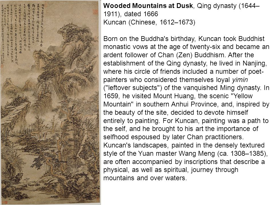 Wooded Mountains at Dusk, Qing dynasty (1644– 1911), dated 1666 Kuncan (Chinese, 1612–1673) Born on the Buddha s birthday, Kuncan took Buddhist monastic vows at the age of twenty-six and became an ardent follower of Chan (Zen) Buddhism.