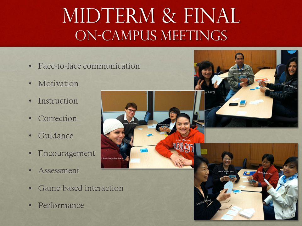 Midterm & Final on-campus meetings Face-to-face communicationFace-to-face communication MotivationMotivation InstructionInstruction CorrectionCorrection GuidanceGuidance EncouragementEncouragement AssessmentAssessment Game-based interactionGame-based interaction PerformancePerformance