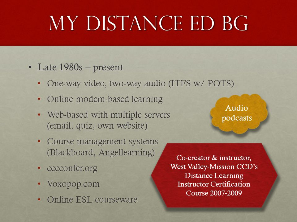 My distance ed bg Late 1980s – presentLate 1980s – present One-way video, two-way audio (ITFS w/ POTS)One-way video, two-way audio (ITFS w/ POTS) Online modem-based learningOnline modem-based learning Web-based with multiple servers (email, quiz, own website)Web-based with multiple servers (email, quiz, own website) Course management systems (Blackboard, Angellearning)Course management systems (Blackboard, Angellearning) cccconfer.orgcccconfer.org Voxopop.comVoxopop.com Online ESL coursewareOnline ESL courseware Co-creator & instructor, West Valley-Mission CCD's Distance Learning Instructor Certification Course 2007-2009 Audio podcasts