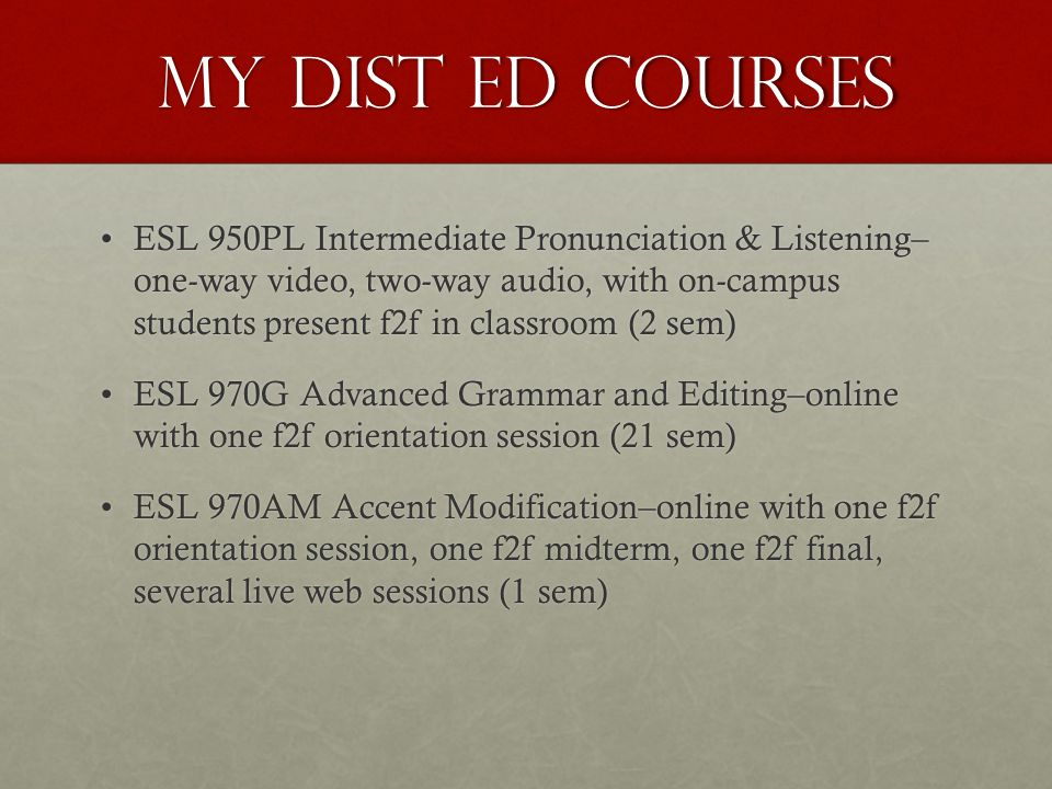 My Dist Ed Courses ESL 950PL Intermediate Pronunciation & Listening– one-way video, two-way audio, with on-campus students present f2f in classroom (2 sem)ESL 950PL Intermediate Pronunciation & Listening– one-way video, two-way audio, with on-campus students present f2f in classroom (2 sem) ESL 970G Advanced Grammar and Editing–online with one f2f orientation session (21 sem)ESL 970G Advanced Grammar and Editing–online with one f2f orientation session (21 sem) ESL 970AM Accent Modification–online with one f2f orientation session, one f2f midterm, one f2f final, several live web sessions (1 sem)ESL 970AM Accent Modification–online with one f2f orientation session, one f2f midterm, one f2f final, several live web sessions (1 sem)