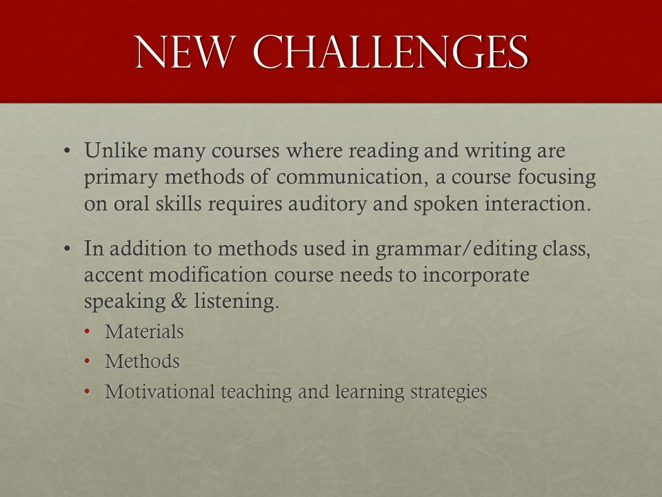 New Challenges Unlike many courses where reading and writing are primary methods of communication, a course focusing on oral skills requires auditory and spoken interaction.Unlike many courses where reading and writing are primary methods of communication, a course focusing on oral skills requires auditory and spoken interaction.