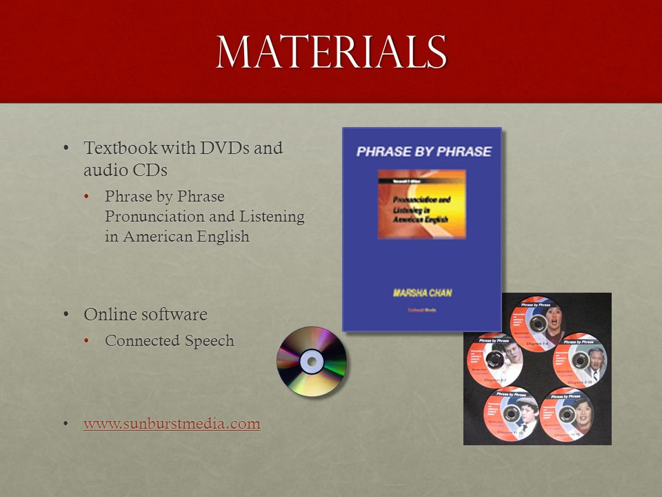 materials Textbook with DVDs and audio CDsTextbook with DVDs and audio CDs Phrase by Phrase Pronunciation and Listening in American EnglishPhrase by Phrase Pronunciation and Listening in American English Online softwareOnline software Connected SpeechConnected Speech www.sunburstmedia.comwww.sunburstmedia.comwww.sunburstmedia.com