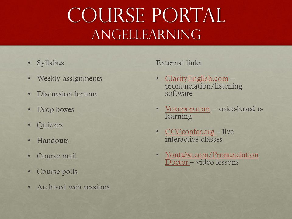 course portal angellearning SyllabusSyllabus Weekly assignmentsWeekly assignments Discussion forumsDiscussion forums Drop boxesDrop boxes QuizzesQuizzes HandoutsHandouts Course mailCourse mail Course pollsCourse polls Archived web sessionsArchived web sessions External links ClarityEnglish.com – pronunciation/listening softwareClarityEnglish.com – pronunciation/listening softwareClarityEnglish.com Voxopop.com – voice-based e- learningVoxopop.com – voice-based e- learningVoxopop.com CCCconfer.org – live interactive classesCCCconfer.org – live interactive classesCCCconfer.org Youtube.com/Pronunciation Doctor – video lessonsYoutube.com/Pronunciation Doctor – video lessonsYoutube.com/Pronunciation Doctor Youtube.com/Pronunciation Doctor