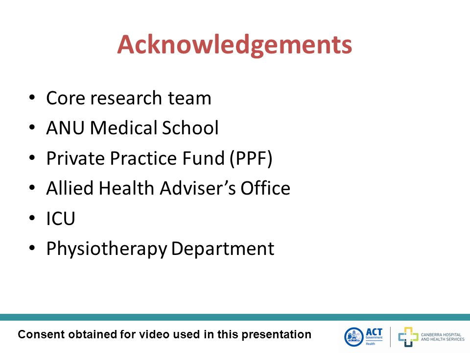 Acknowledgements Core research team ANU Medical School Private Practice Fund (PPF) Allied Health Adviser's Office ICU Physiotherapy Department Consent obtained for video used in this presentation