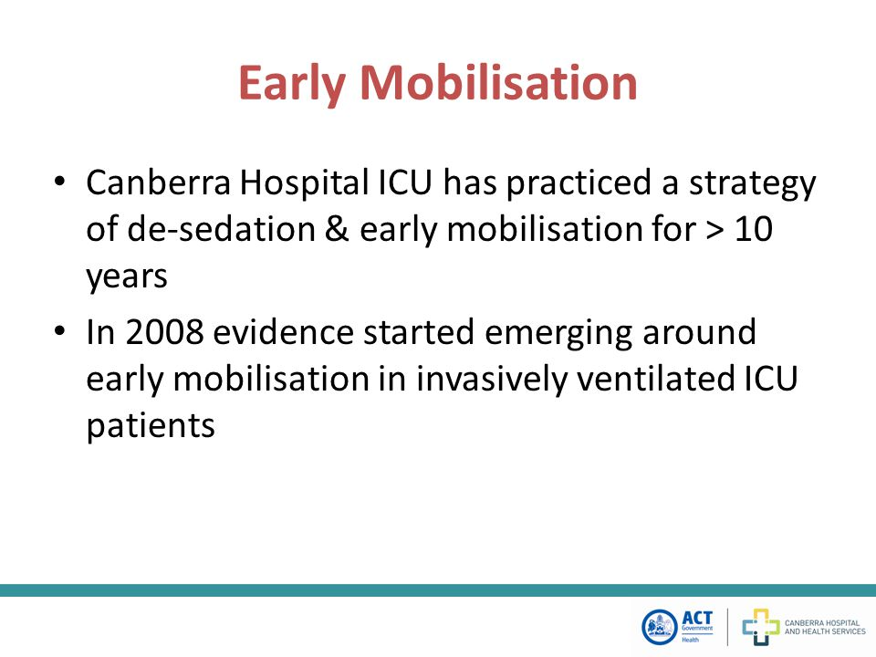 Early Mobilisation Canberra Hospital ICU has practiced a strategy of de-sedation & early mobilisation for > 10 years In 2008 evidence started emerging around early mobilisation in invasively ventilated ICU patients