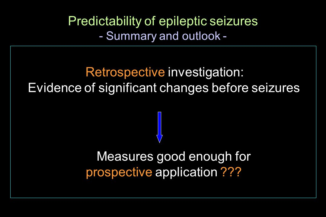 Predictability of epileptic seizures - Summary and outlook - Retrospective investigation: Evidence of significant changes before seizures Measures goo