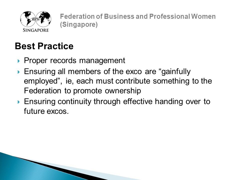 Federation of Business and Professional Women (Singapore)  Proper records management  Ensuring all members of the exco are gainfully employed , ie, each must contribute something to the Federation to promote ownership  Ensuring continuity through effective handing over to future excos.