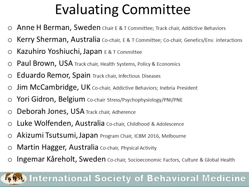 Evaluating Committee o Anne H Berman, Sweden Chair E & T Committee; Track chair, Addictive Behaviors o Kerry Sherman, Australia Co-chair, E & T Committee; Co-chair, Genetics/Env.