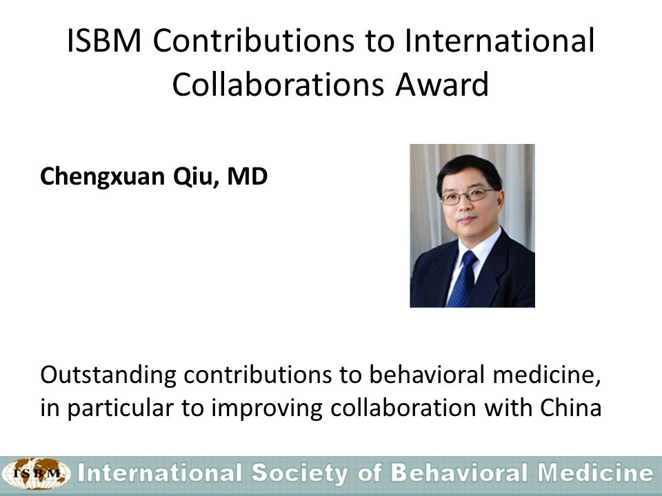 ISBM Contributions to International Collaborations Award Chengxuan Qiu, MD Outstanding contributions to behavioral medicine, in particular to improving collaboration with China