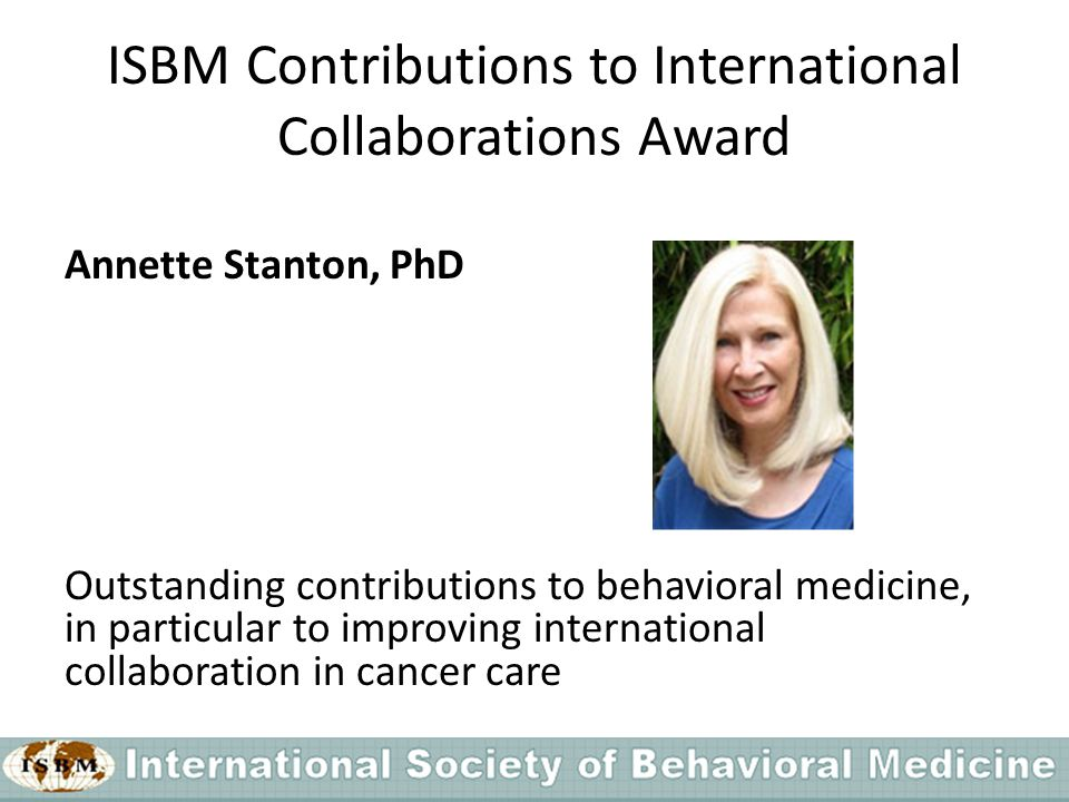 ISBM Contributions to International Collaborations Award Annette Stanton, PhD Outstanding contributions to behavioral medicine, in particular to improving international collaboration in cancer care