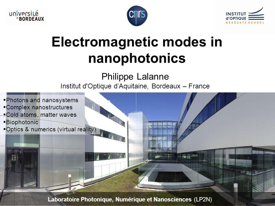 Electromagnetic modes in nanophotonics Philippe Lalanne Institut d'Optique d'Aquitaine, Bordeaux – France Laboratoire Photonique, Numérique et Nanosci
