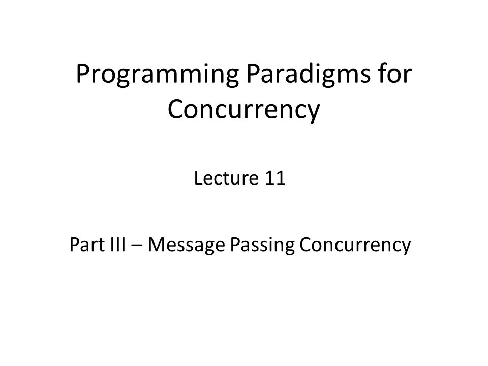 Programming Paradigms for Concurrency Lecture 11 Part III – Message Passing Concurrency TexPoint fonts used in EMF.
