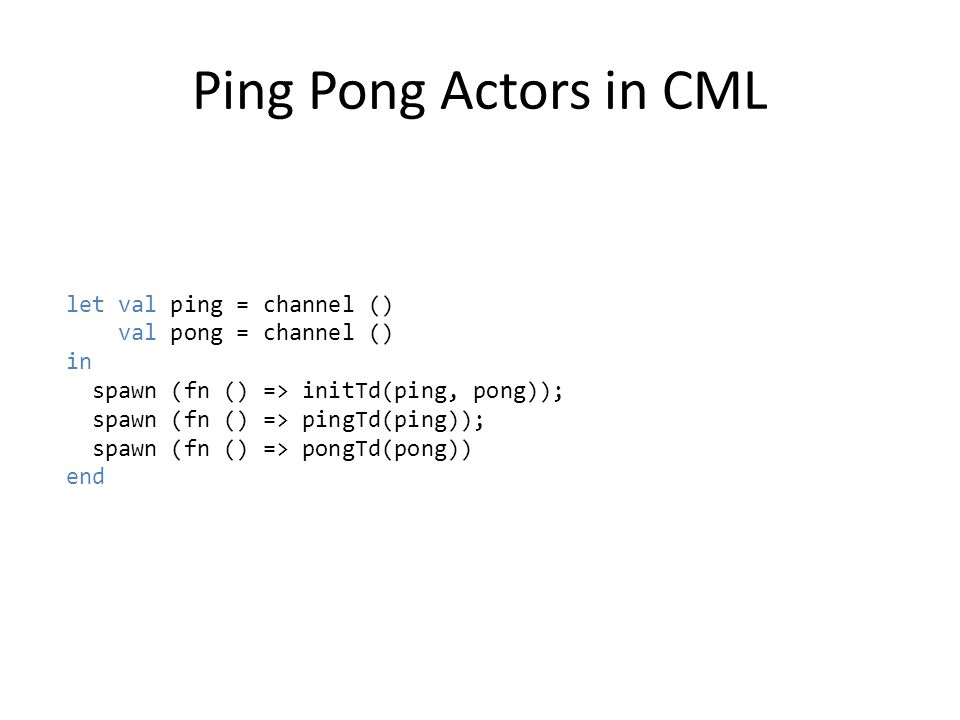 Ping Pong Actors in CML let val ping = channel () val pong = channel () in spawn (fn () => initTd(ping, pong)); spawn (fn () => pingTd(ping)); spawn (fn () => pongTd(pong)) end
